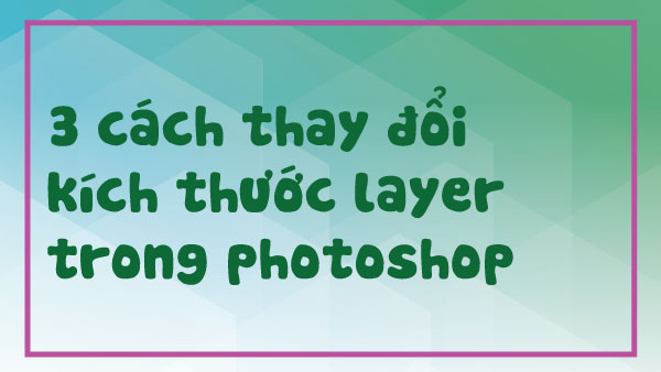 3 cách đơn giản để thay đổi kích thước layer trong Photoshop